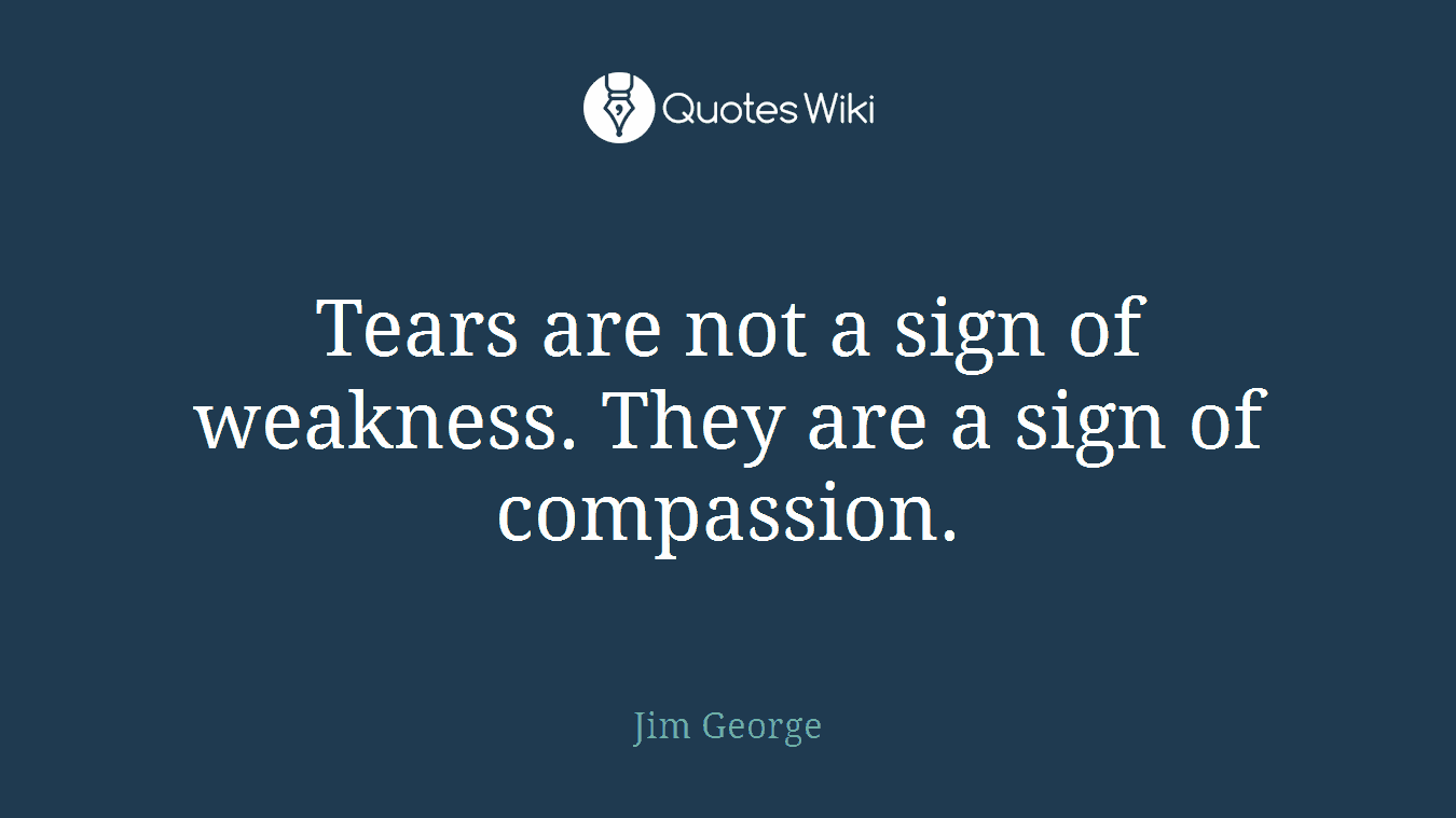 Tears are not a sign of weakness. They are a sign of compassion.