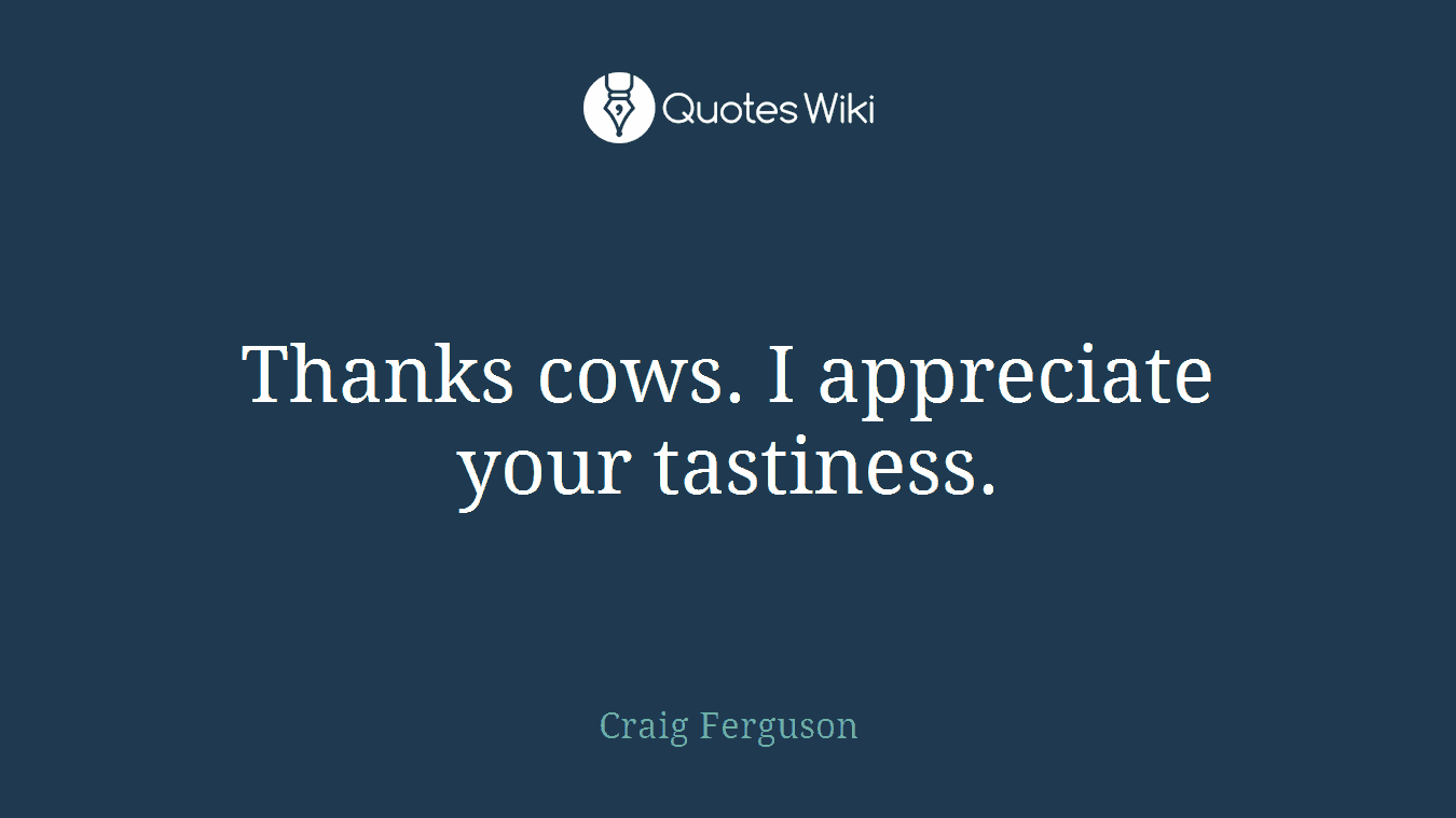 Thanks cows. I appreciate your tastiness.