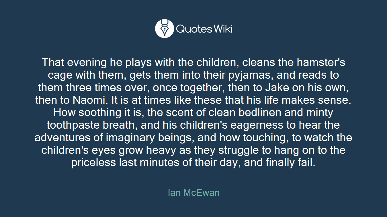 That evening he plays with the children, cleans the hamster's cage with them, gets them into their pyjamas, and reads to them three times over, once together, then to Jake on his own, then to Naomi. It is at times like these that his life makes sense. How soothing it is, the scent of clean bedlinen and minty toothpaste breath, and his children's eagerness to hear the adventures of imaginary beings, and how touching, to watch the children's eyes grow heavy as they struggle to hang on to the priceless last minutes of their day, and finally fail.