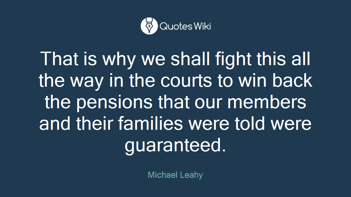 That is why we shall fight this all the way in the courts to win back the pensions that our members and their families were told were guaranteed.