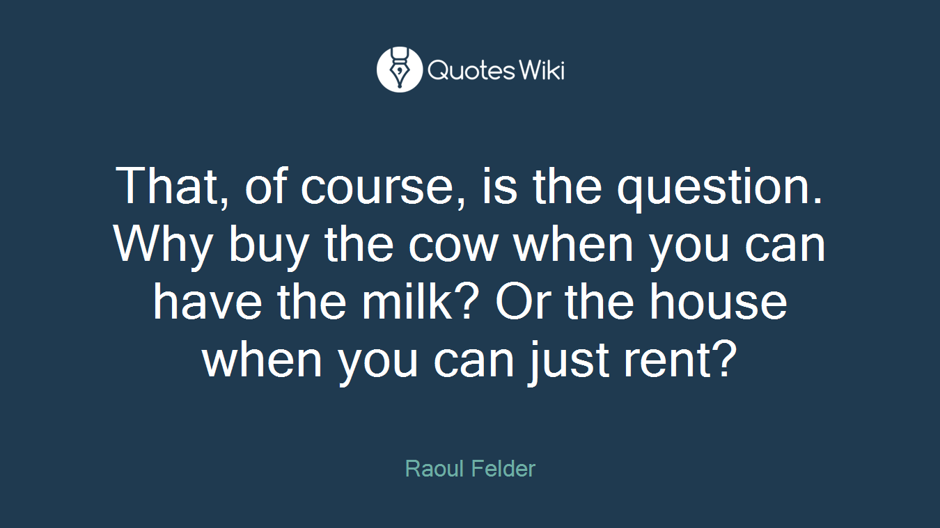 That, of course, is the question. Why buy the cow when you can have the milk? Or the house when you can just rent?
