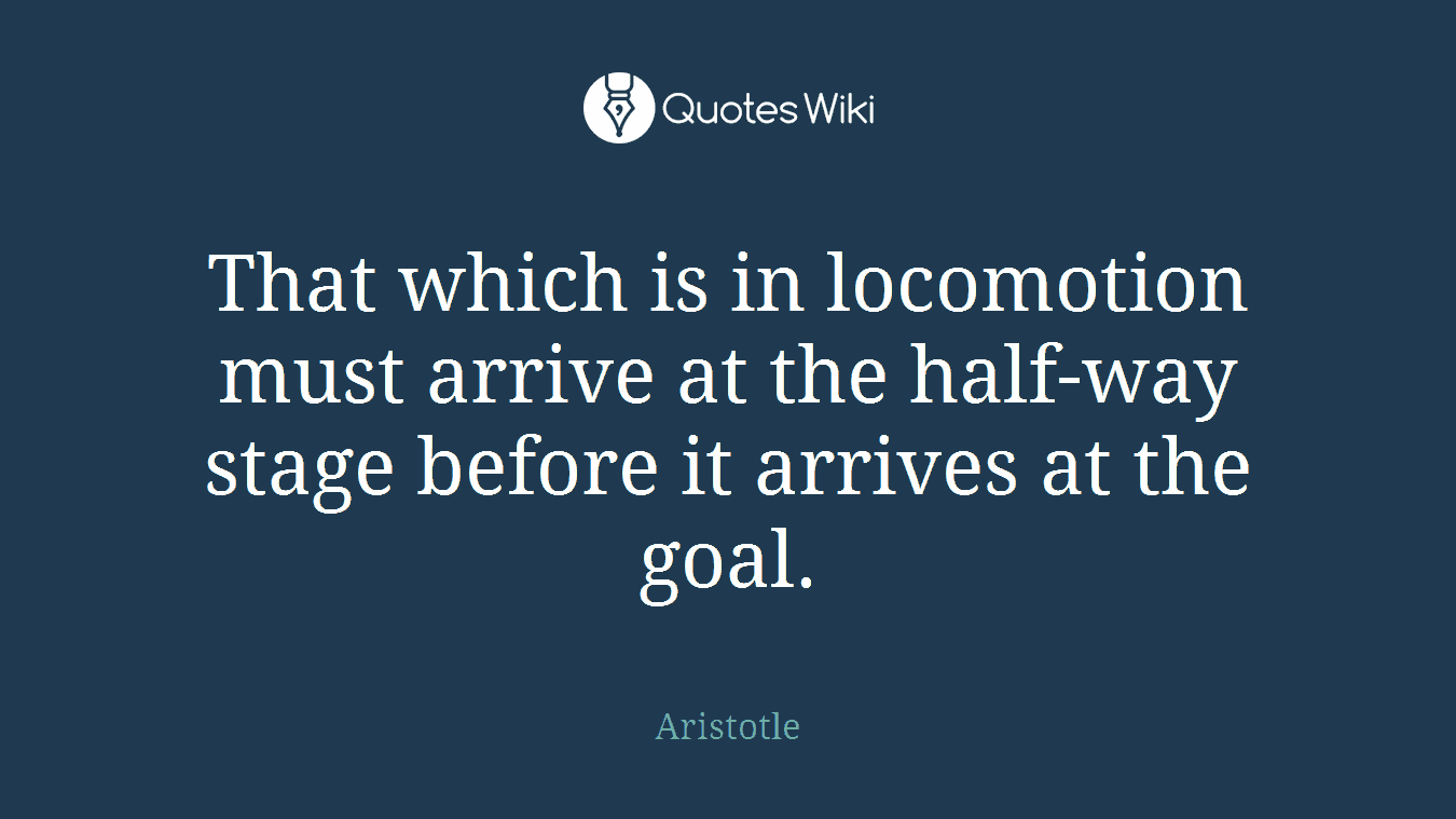 That which is in locomotion must arrive at the half-way stage before it arrives at the goal.