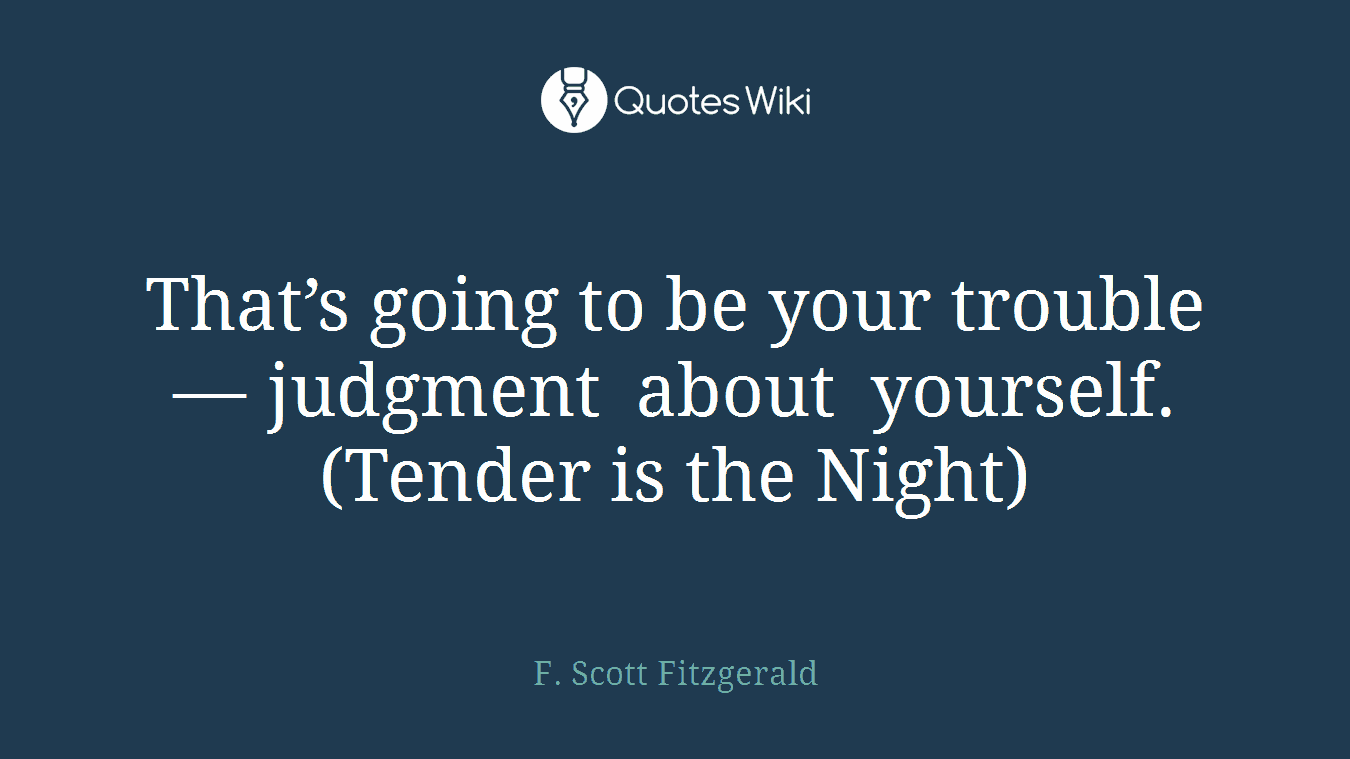 That's going to be your trouble — judgment about yourself.(Tender is the Night)