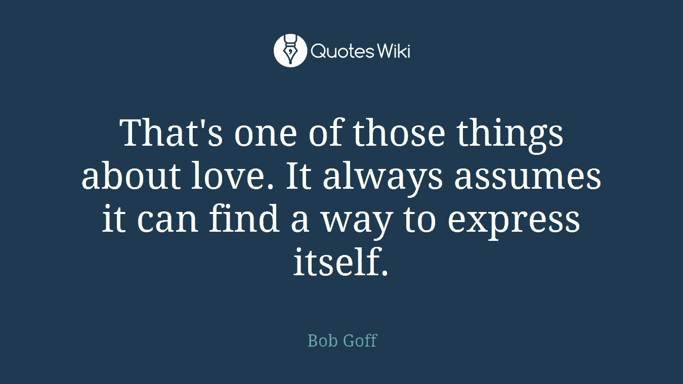 That's one of those things about love. It always assumes it can find a way to express itself.