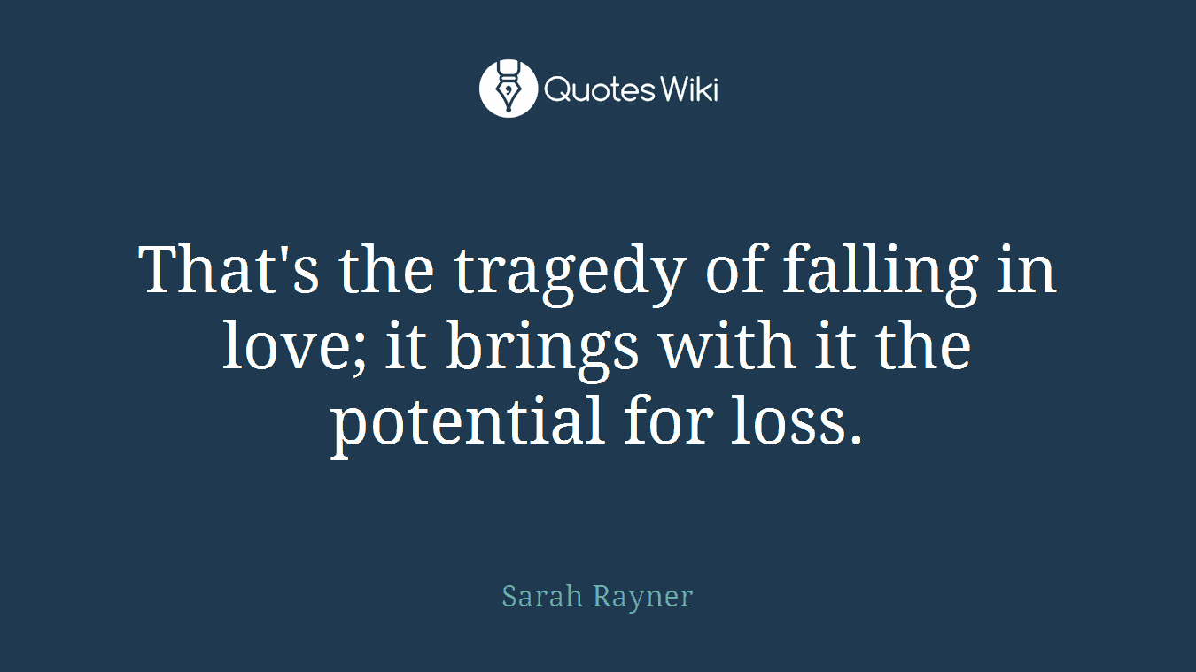 That's the tragedy of falling in love; it brings with it the potential for loss.