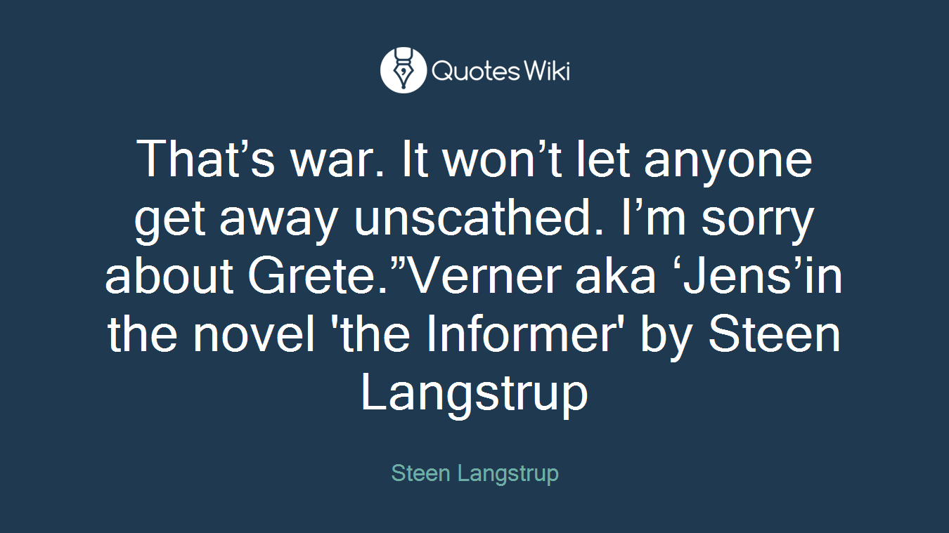 "That's war. It won't let anyone get away unscathed. I'm sorry about Grete.""Verner aka 'Jens'in the novel 'the Informer' by Steen Langstrup"