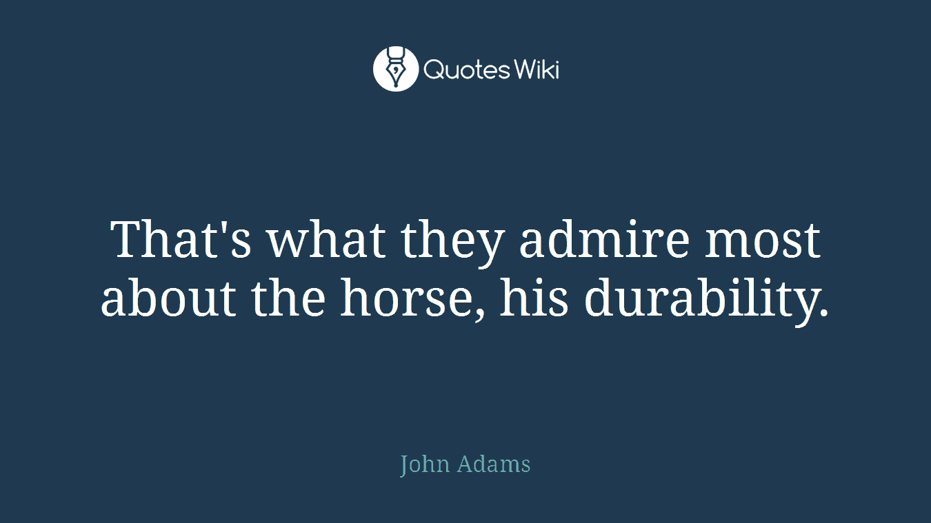 That's what they admire most about the horse, his durability.