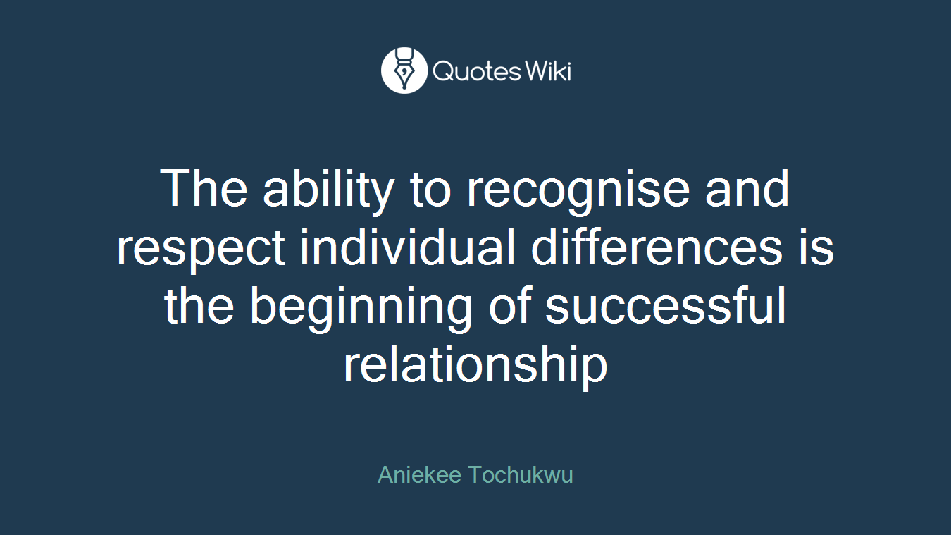 The ability to recognise and respect individual differences is the beginning of successful relationship
