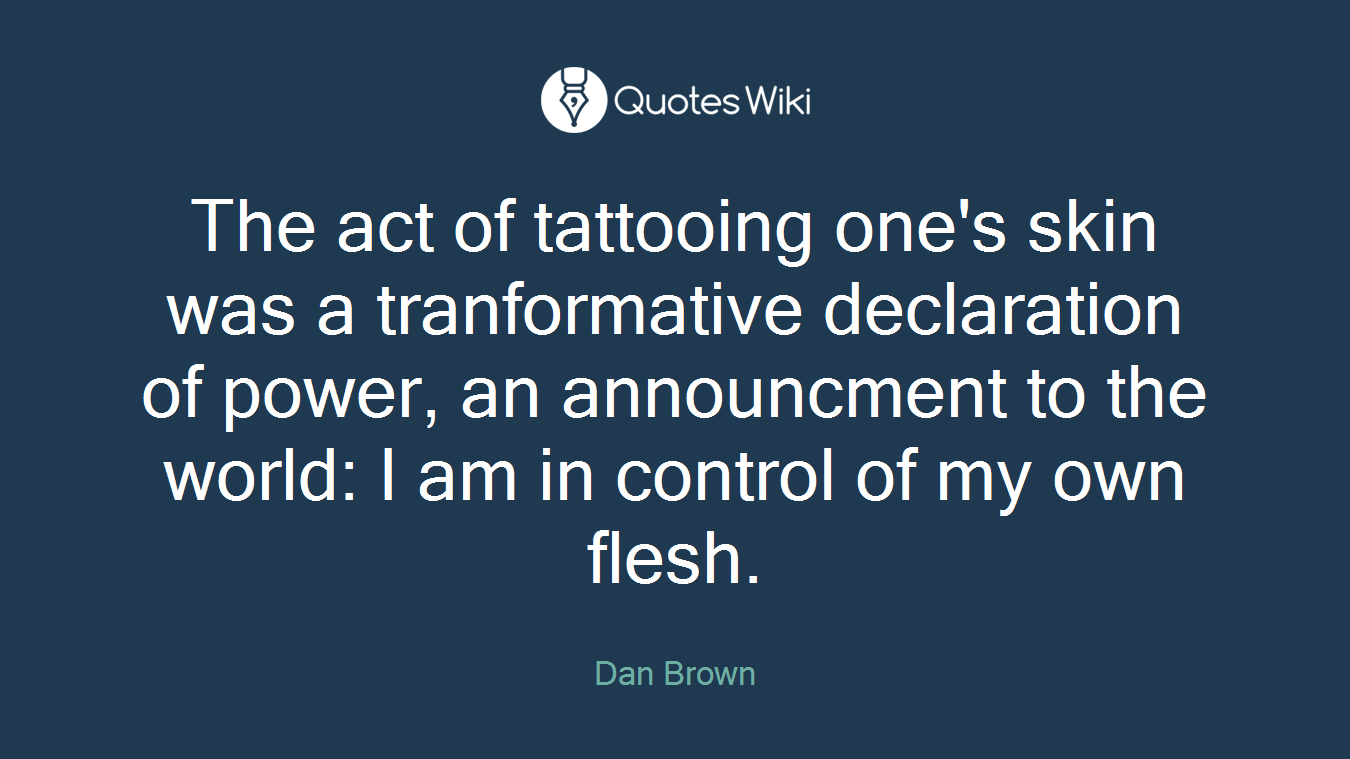 The act of tattooing one's skin was a tranformative declaration of power, an announcment to the world: I am in control of my own flesh.