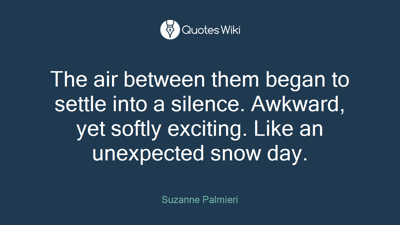 The air between them began to settle into a silence. Awkward, yet softly exciting. Like an unexpected snow day.
