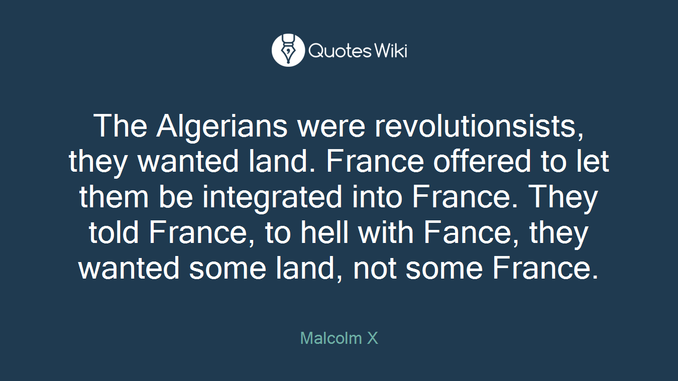 The Algerians were revolutionsists, they wanted land. France offered to let them be integrated into France. They told France, to hell with Fance, they wanted some land, not some France.