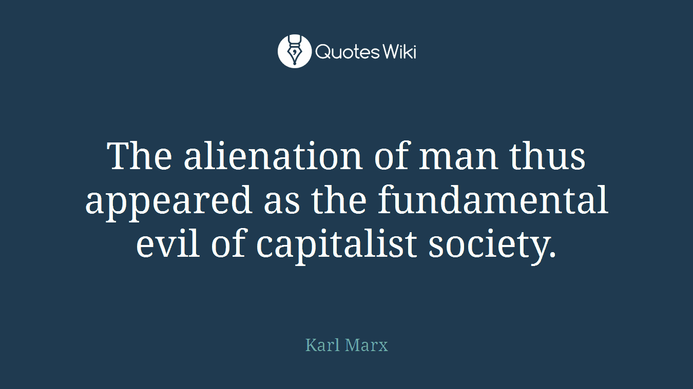 The alienation of man thus appeared as the fundamental evil of capitalist society.