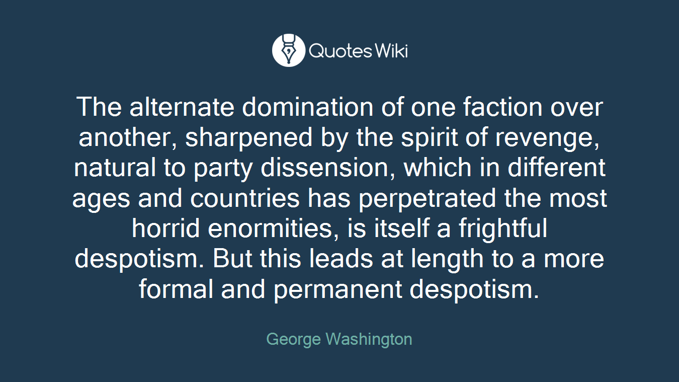 The alternate domination of one faction over another, sharpened by the spirit of revenge, natural to party dissension, which in different ages and countries has perpetrated the most horrid enormities, is itself a frightful despotism. But this leads at length to a more formal and permanent despotism.