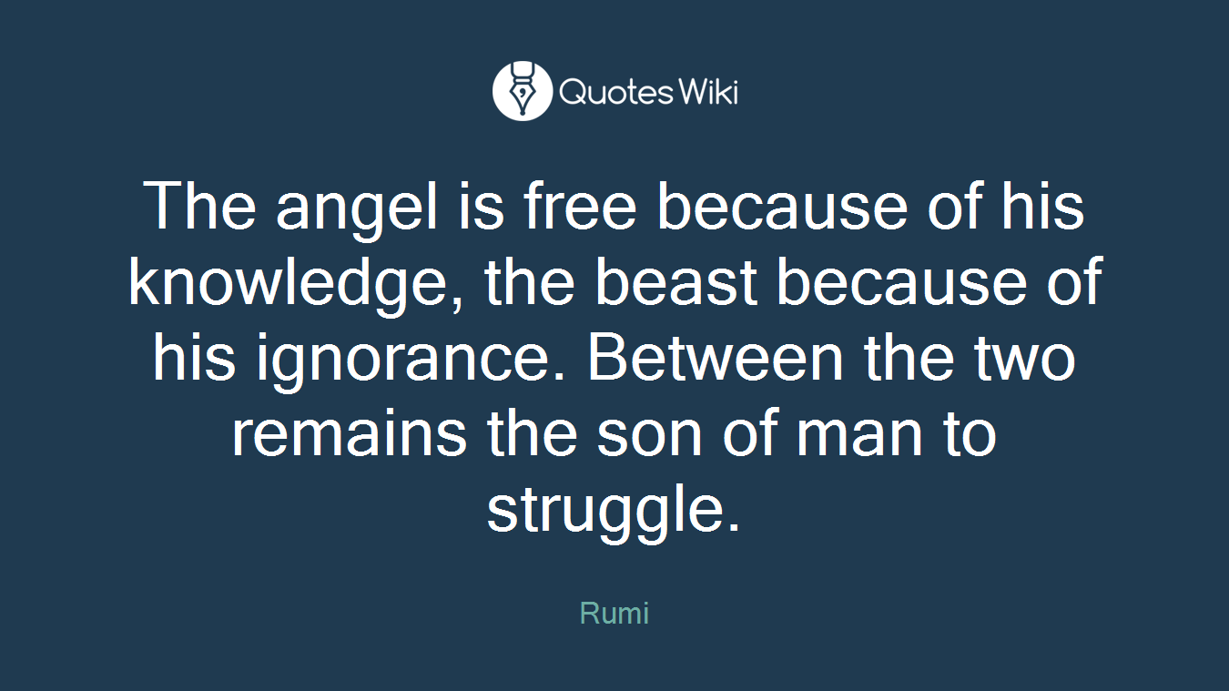 The angel is free because of his knowledge, the beast because of his ignorance. Between the two remains the son of man to struggle.