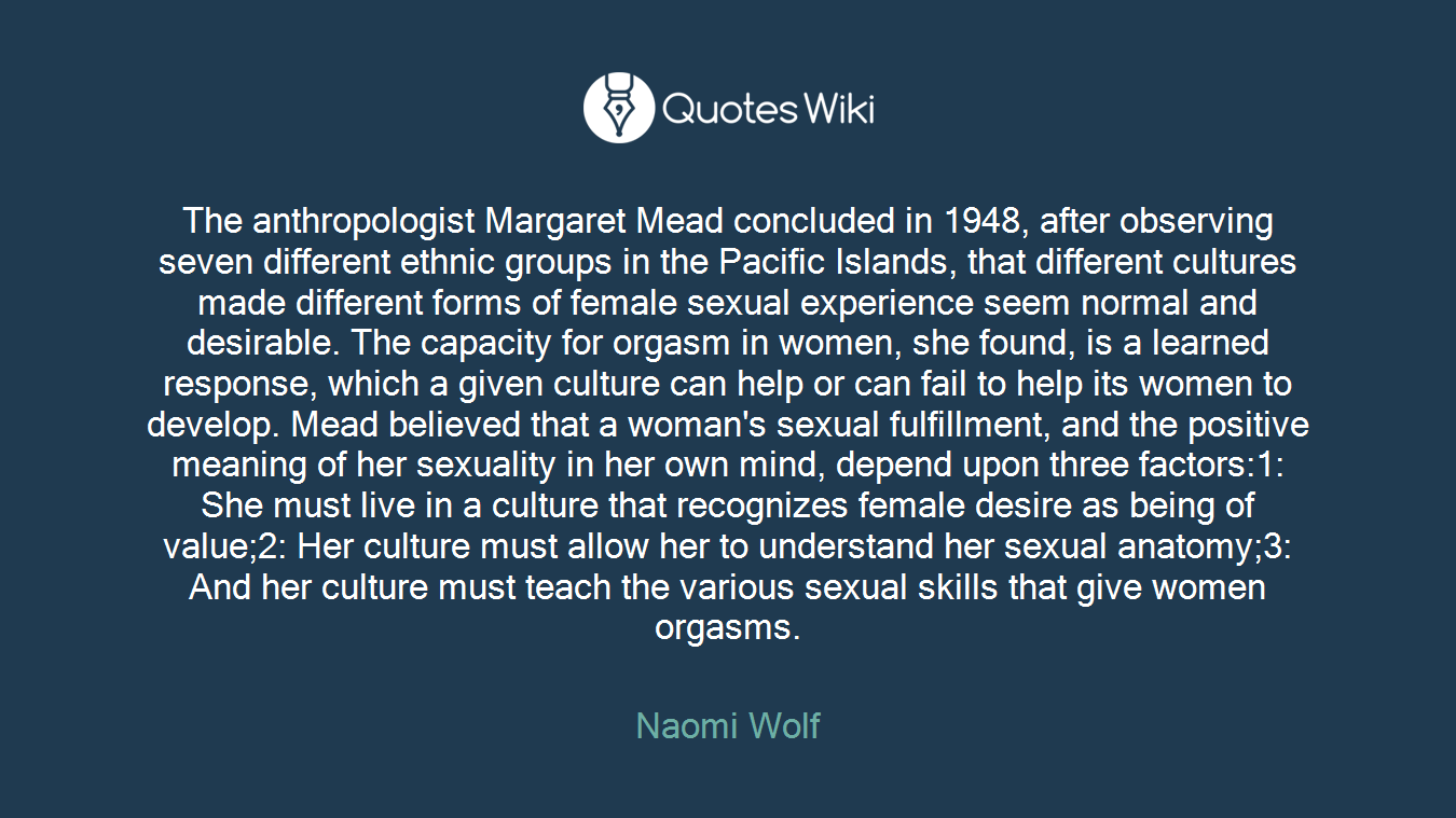 The anthropologist Margaret Mead concluded in 1948, after observing seven different ethnic groups in the Pacific Islands, that different cultures made different forms of female sexual experience seem normal and desirable. The capacity for orgasm in women, she found, is a learned response, which a given culture can help or can fail to help its women to develop. Mead believed that a woman's sexual fulfillment, and the positive meaning of her sexuality in her own mind, depend upon three factors:1: She must live in a culture that recognizes female desire as being of value;2: Her culture must allow her to understand her sexual anatomy;3: And her culture must teach the various sexual skills that give women orgasms.