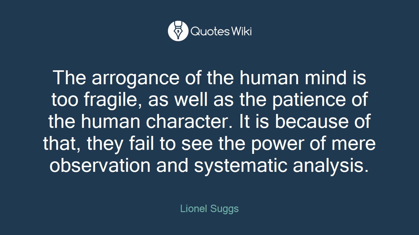 The arrogance of the human mind is too fragile, as well as the patience of the human character. It is because of that, they fail to see the power of mere observation and systematic analysis.