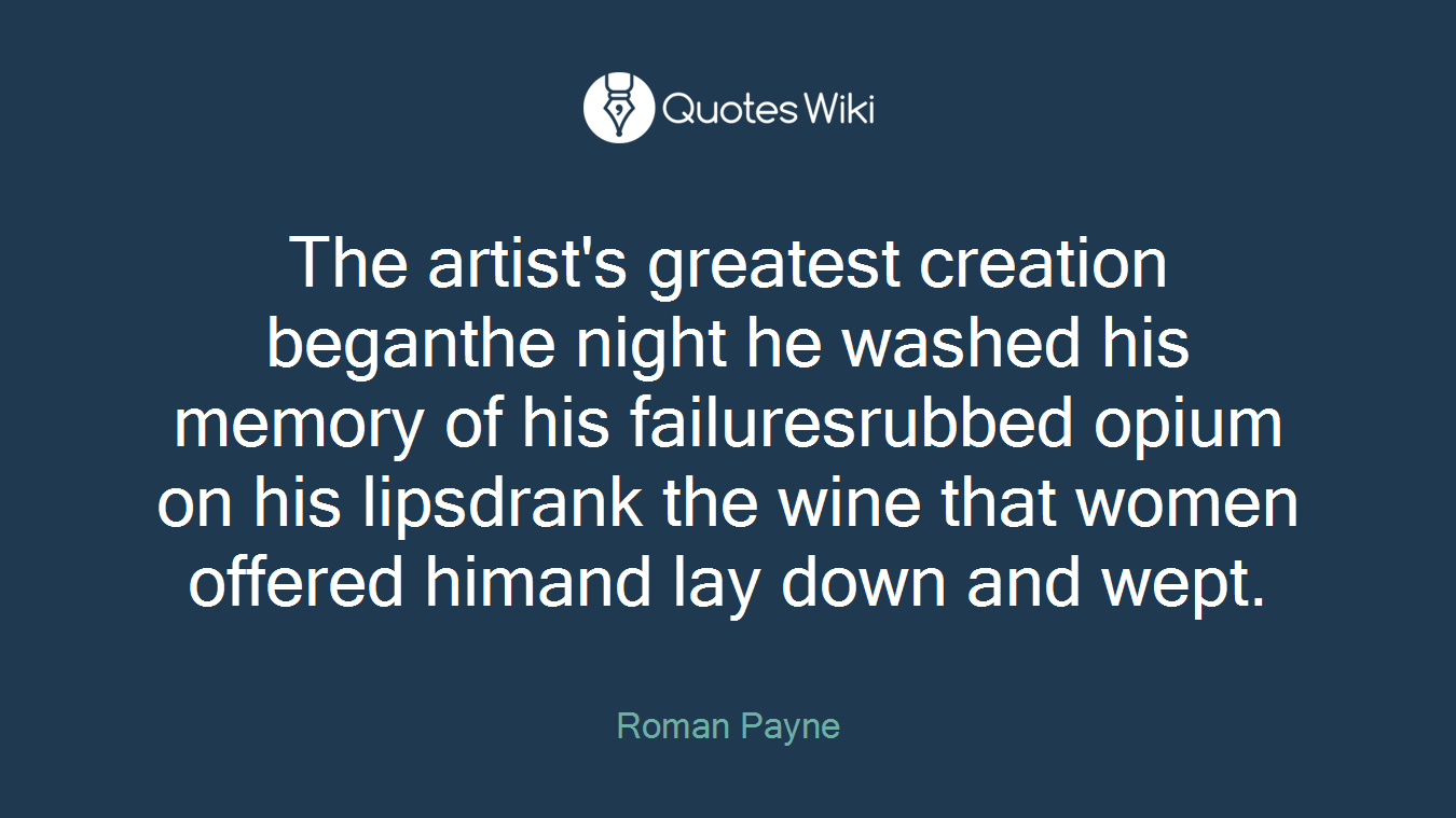 The artist's greatest creation beganthe night he washed his memory of his failuresrubbed opium on his lipsdrank the wine that women offered himand lay down and wept.