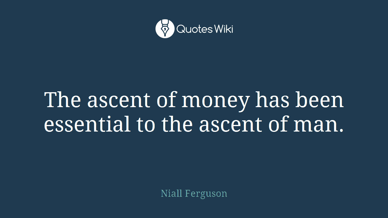 The ascent of money has been essential to the ascent of man.