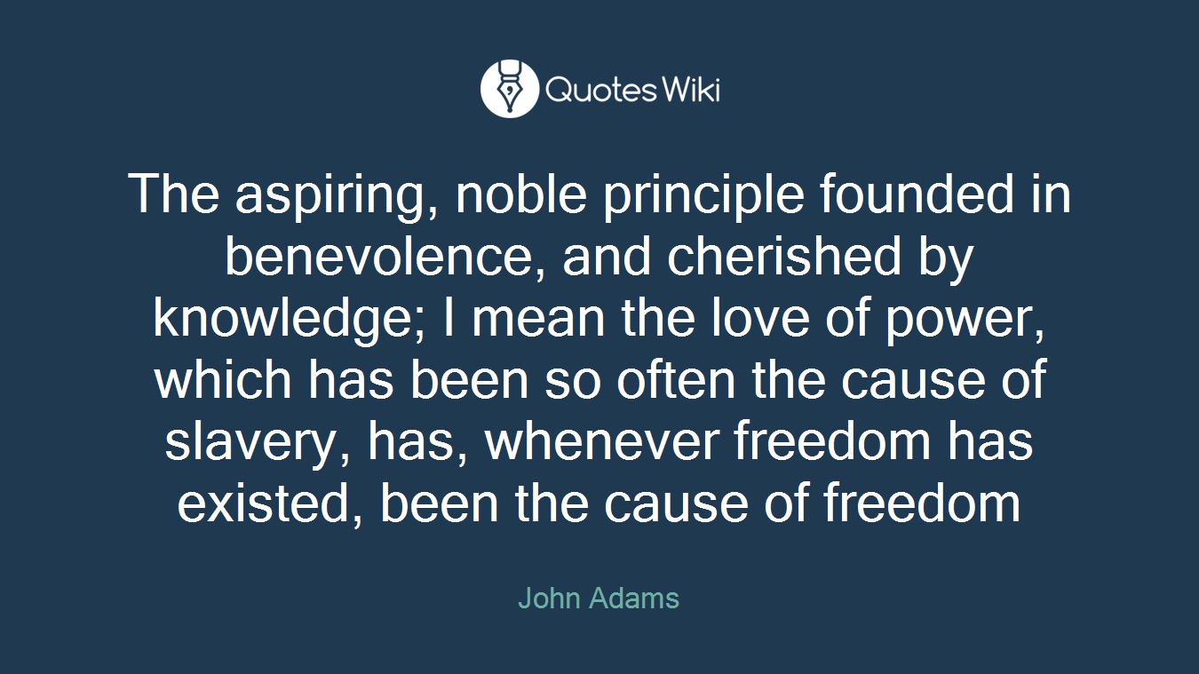 The aspiring, noble principle founded in benevolence, and cherished by knowledge; I mean the love of power, which has been so often the cause of slavery, has, whenever freedom has existed, been the cause of freedom