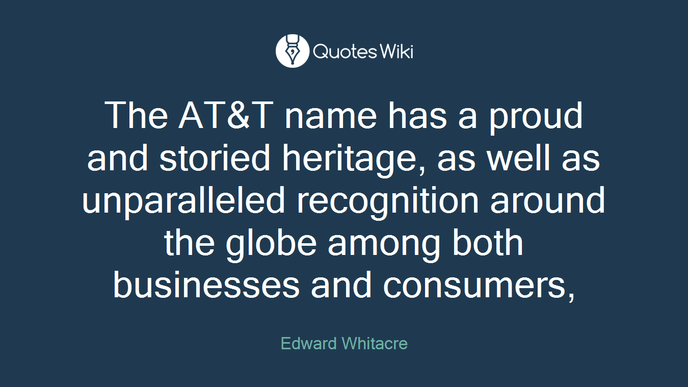 The AT&T name has a proud and storied heritage, as well as unparalleled recognition around the globe among both businesses and consumers,