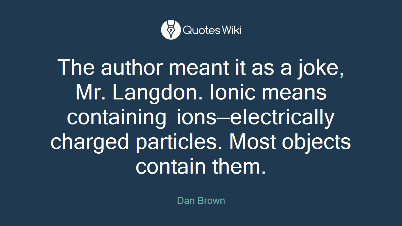 The author meant it as a joke, Mr. Langdon. Ionic means containing ions—electrically charged particles. Most objects contain them.