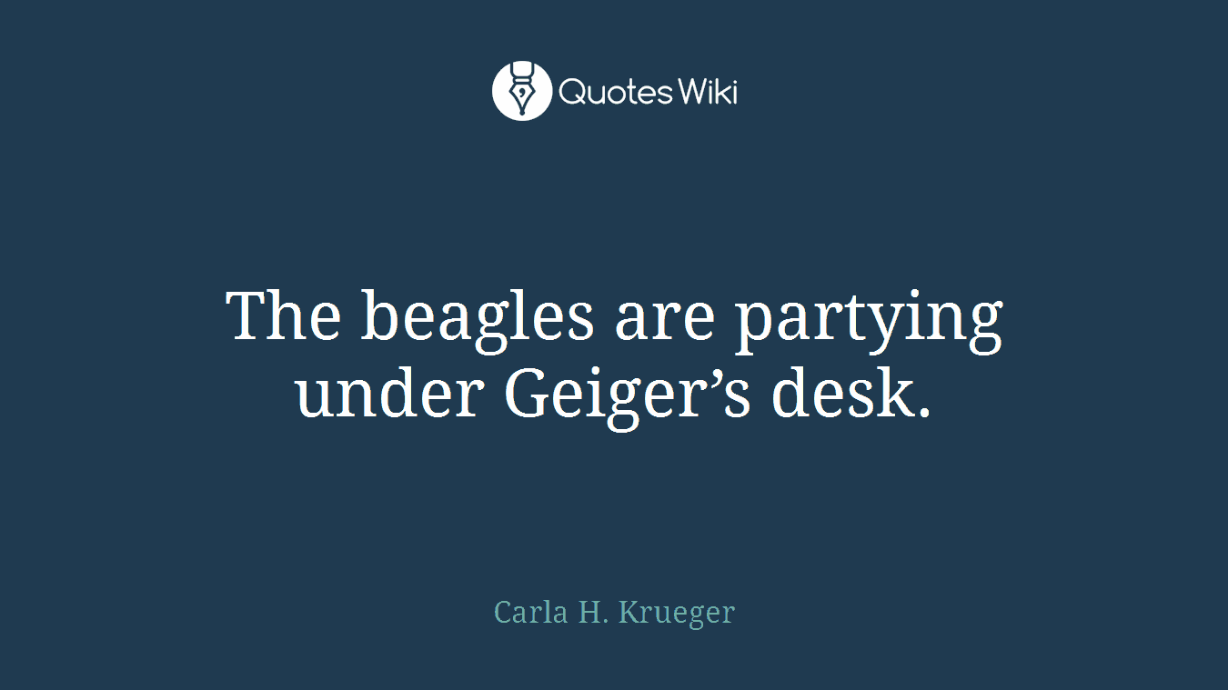 The beagles are partying under Geiger's desk.