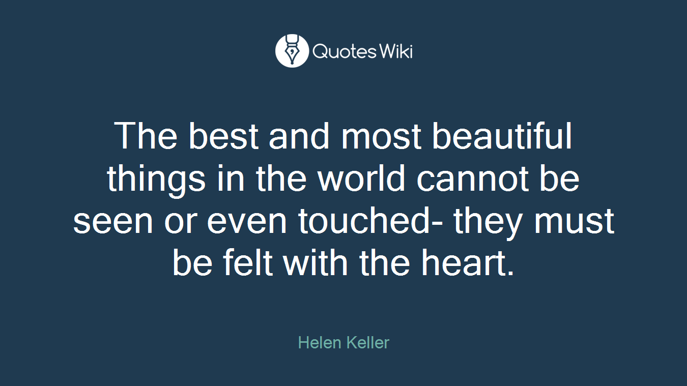 The best and most beautiful things in the world cannot be seen or even touched- they must be felt with the heart.