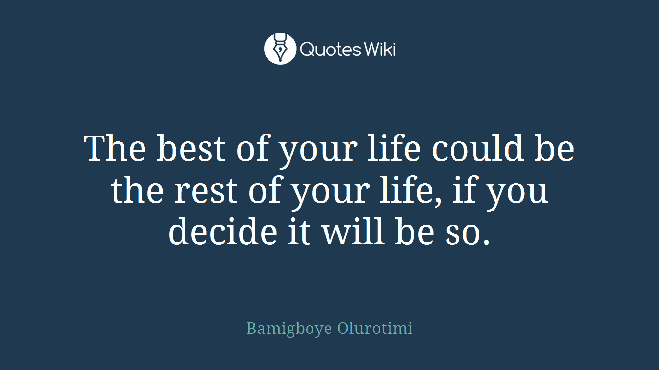 The best of your life could be the rest of your life, if you decide it will be so.
