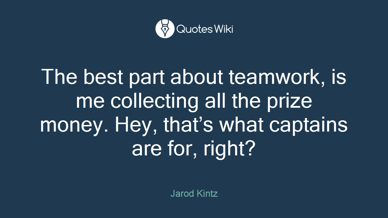 The best part about teamwork, is me collecting all the prize money. Hey, that's what captains are for, right?