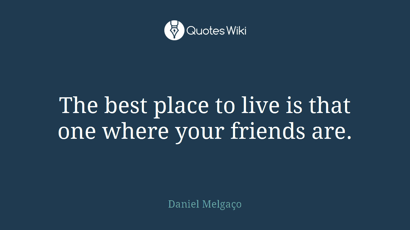 The best place to live is that one where your friends are.