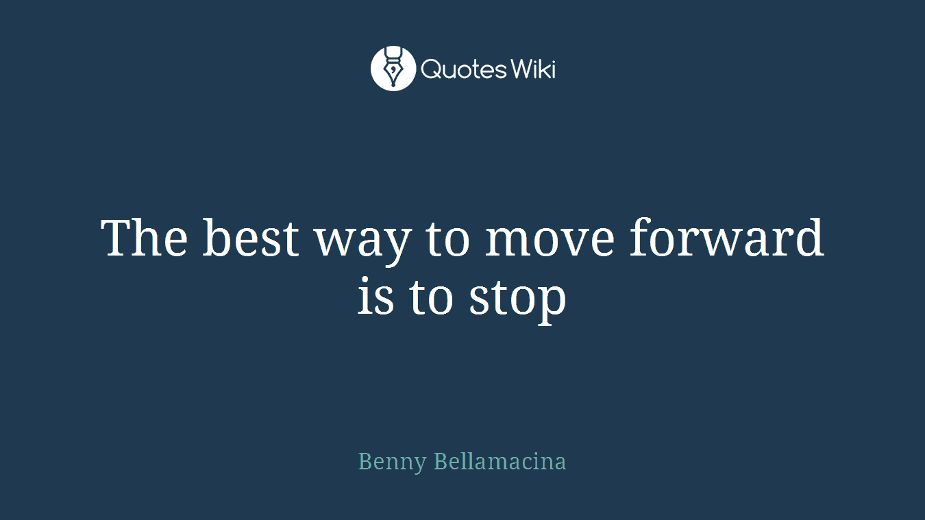 The best way to move forward is to stop