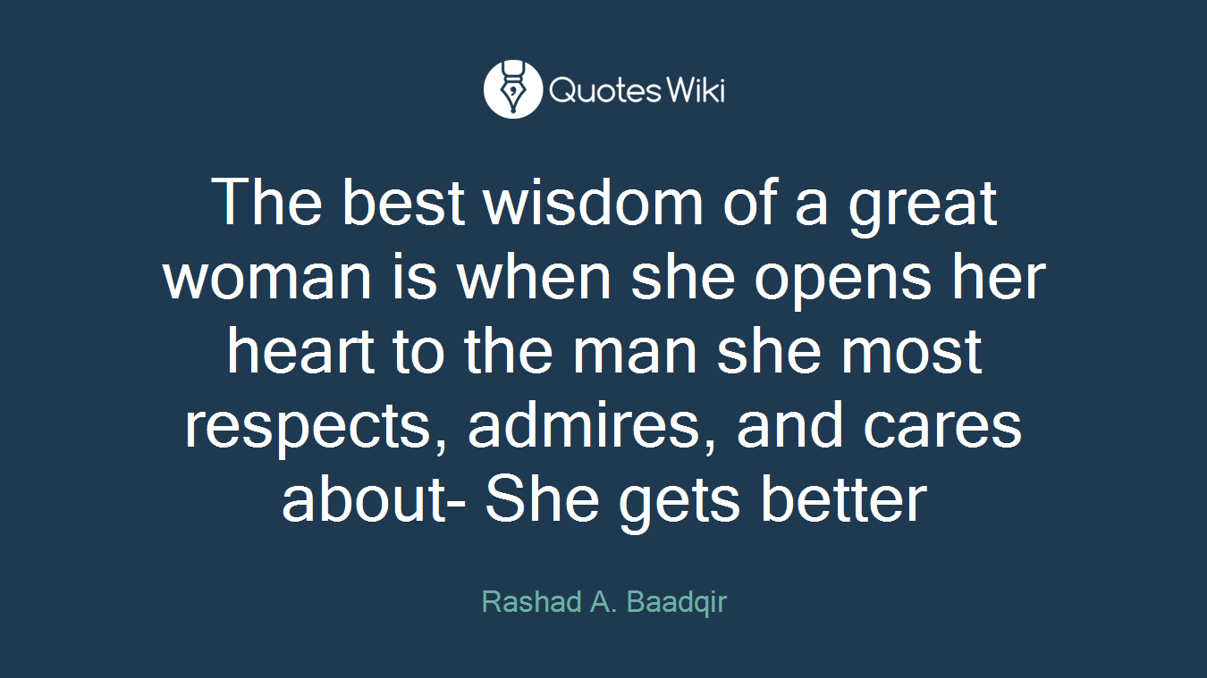 The best wisdom of a great woman is when she opens her heart to the man she most respects, admires, and cares about- She gets better