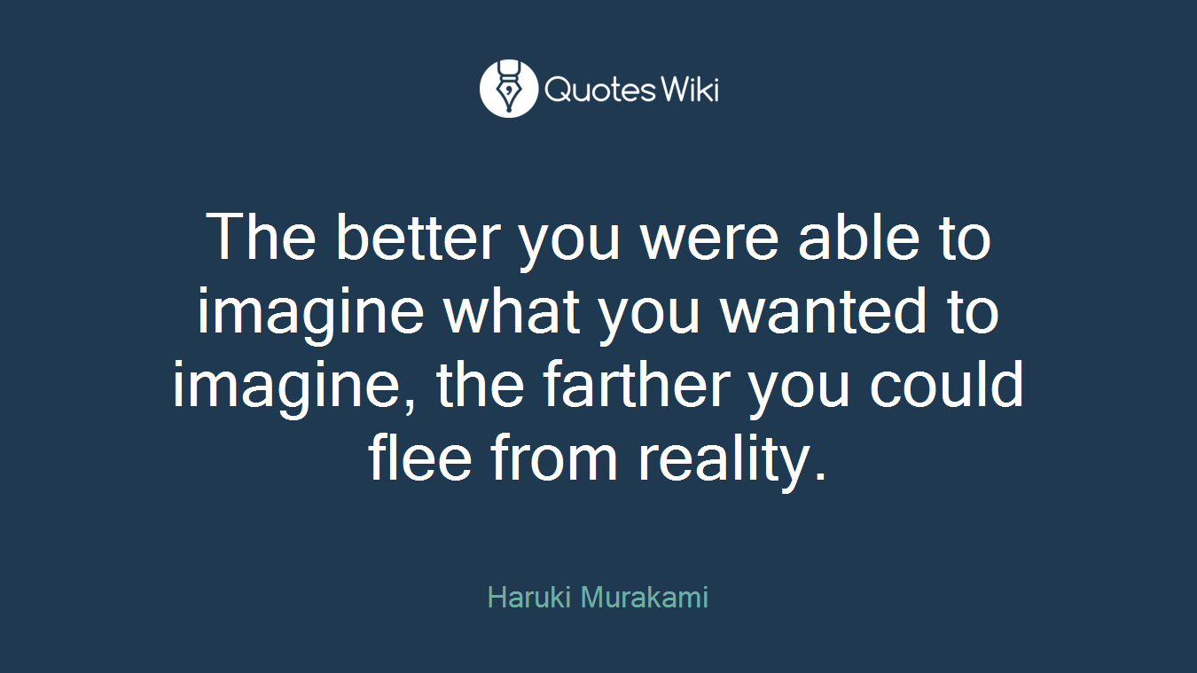 The better you were able to imagine what you wanted to imagine, the farther you could flee from reality.