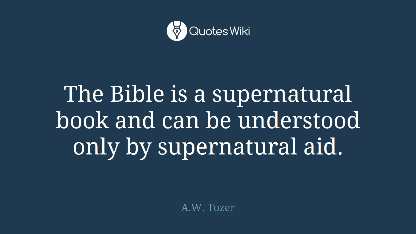 The Bible is a supernatural book and can be understood only by supernatural aid.
