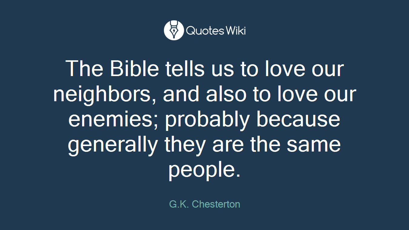 The Bible tells us to love our neighbors, and also to love our enemies; probably because generally they are the same people.