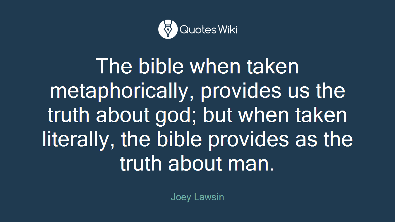 The bible when taken metaphorically, provides us the truth about god; but when taken literally, the bible provides as the truth about man.