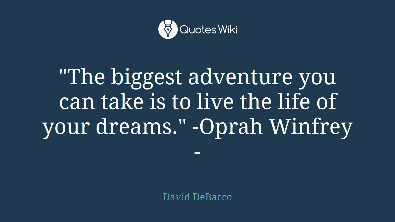 "‎""The biggest adventure you can take is to live the life of your dreams."" -Oprah Winfrey-"
