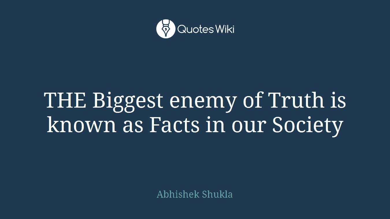 THE Biggest enemy of Truth is known as Facts in our Society