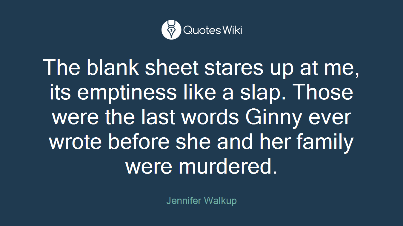 The blank sheet stares up at me, its emptiness like a slap. Those were the last words Ginny ever wrote before she and her family were murdered.