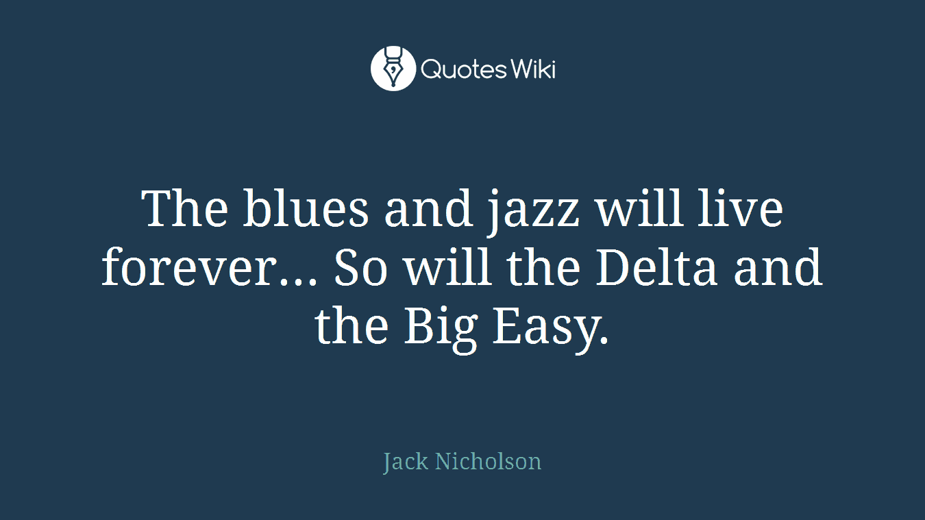 The blues and jazz will live forever... So will the Delta and the Big Easy.