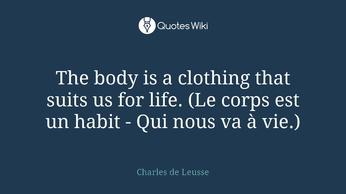 The body is a clothing that suits us for life. (Le corps est un habit - Qui nous va à vie.)
