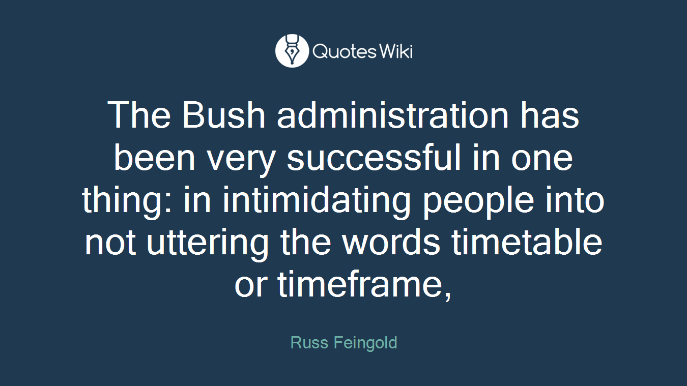 The Bush administration has been very successful in one thing: in intimidating people into not uttering the words timetable or timeframe,