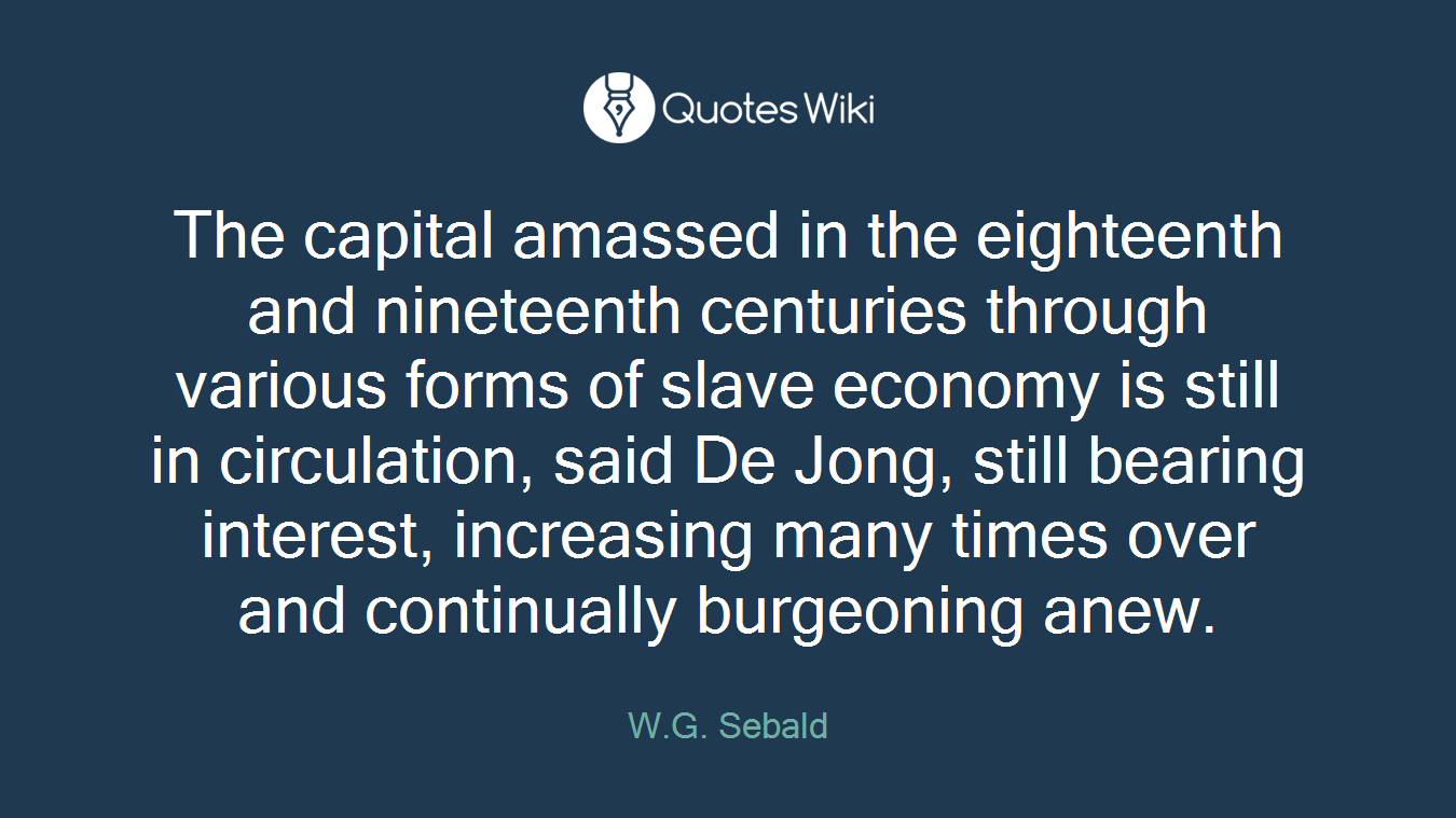 The capital amassed in the eighteenth and nineteenth centuries through various forms of slave economy is still in circulation, said De Jong, still bearing interest, increasing many times over and continually burgeoning anew.