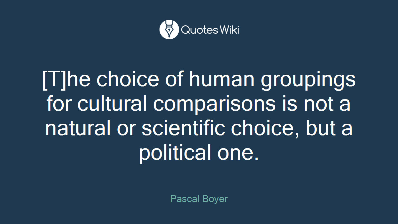 [T]he choice of human groupings for cultural comparisons is not a natural or scientific choice, but a political one.