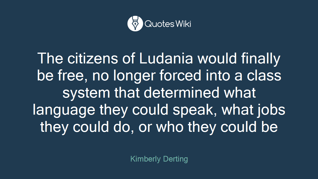 The citizens of Ludania would finally be free, no longer forced into a class system that determined what language they could speak, what jobs they could do, or who they could be