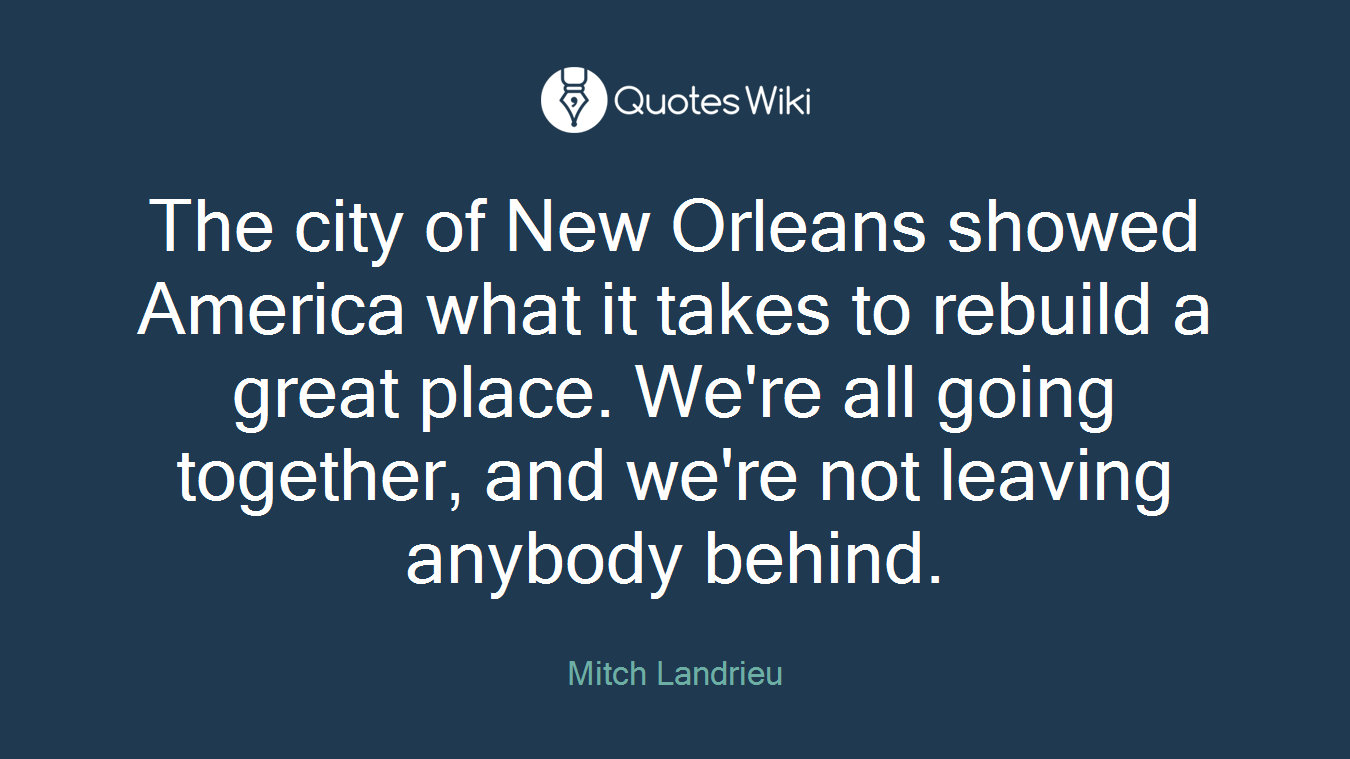 The city of New Orleans showed America what it takes to rebuild a great place. We're all going together, and we're not leaving anybody behind.