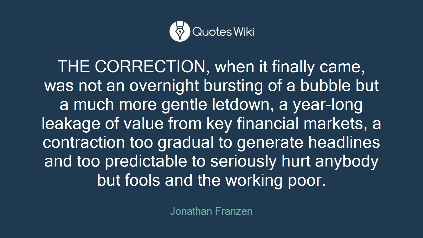 THE CORRECTION, when it finally came, was not an overnight bursting of a bubble but a much more gentle letdown, a year-long leakage of value from key financial markets, a contraction too gradual to generate headlines and too predictable to seriously hurt anybody but fools and the working poor.
