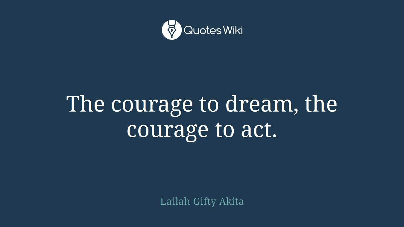 The courage to dream, the courage to act.