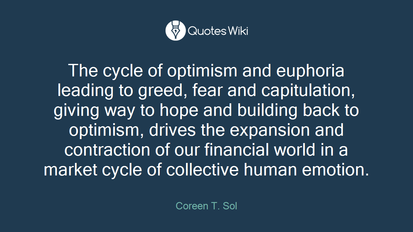The cycle of optimism and euphoria leading to greed, fear and capitulation, giving way to hope and building back to optimism, drives the expansion and contraction of our financial world in a market cycle of collective human emotion.