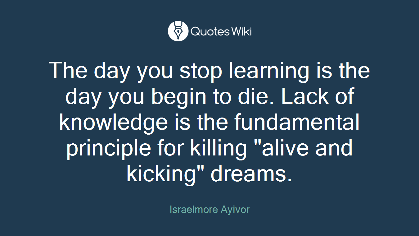 """The day you stop learning is the day you begin to die. Lack of knowledge is the fundamental principle for killing """"alive and kicking"""" dreams."""